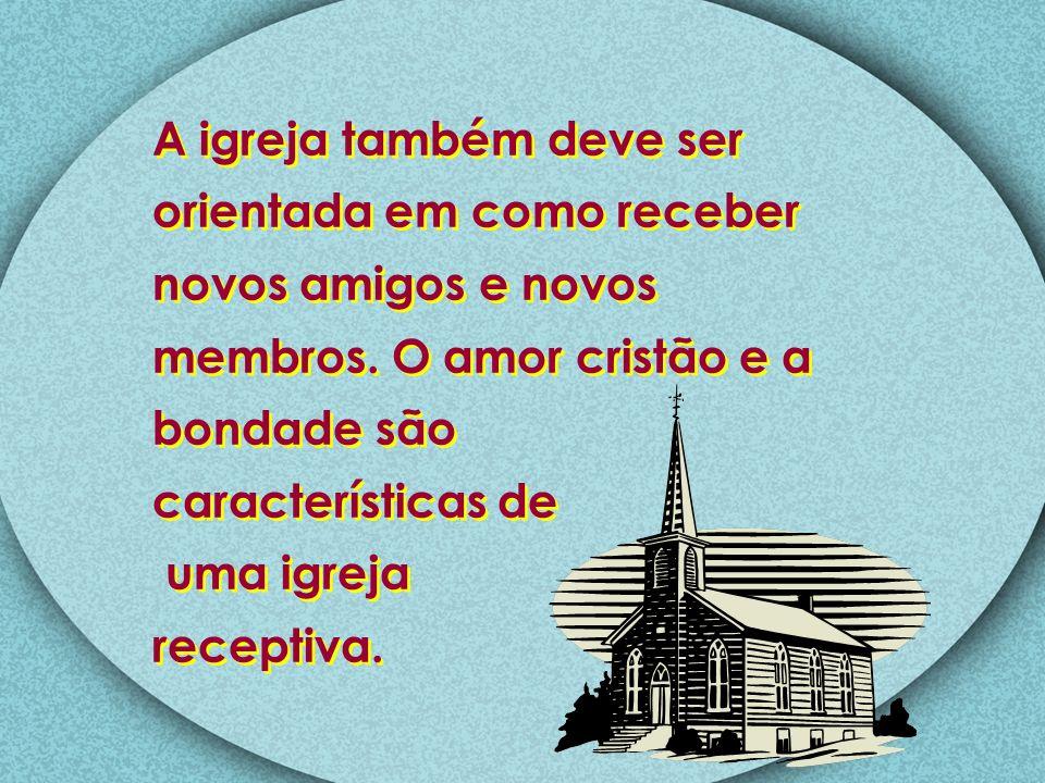 A igreja também deve ser orientada em como receber novos amigos e novos membros. O amor cristão e a bondade são características de uma igreja receptiv