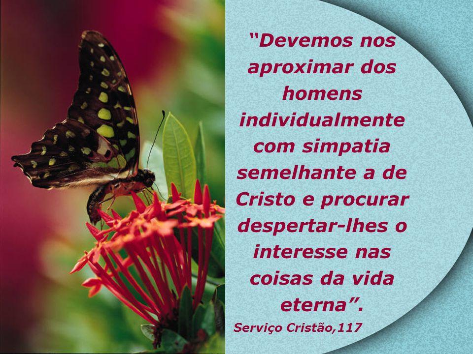 Devemos nos aproximar dos homens individualmente com simpatia semelhante a de Cristo e procurar despertar-lhes o interesse nas coisas da vida eterna.