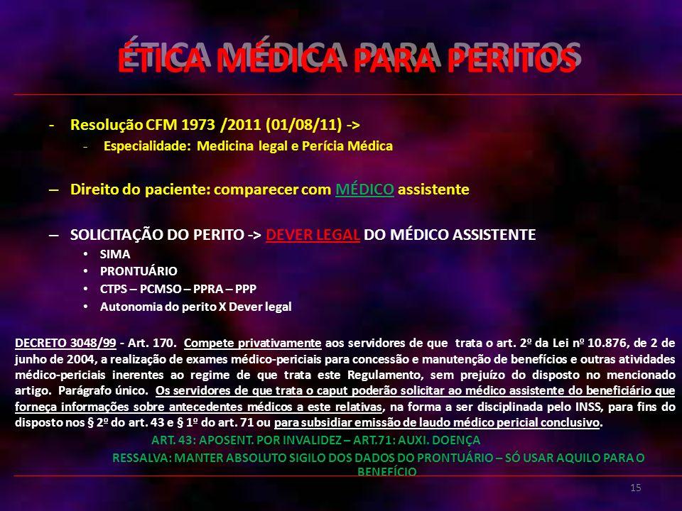 15 ÉTICA MÉDICA PARA PERITOS -Resolução CFM 1973 /2011 (01/08/11) -> - Especialidade: Medicina legal e Perícia Médica – Direito do paciente: comparecer com MÉDICO assistente – SOLICITAÇÃO DO PERITO -> DEVER LEGAL DO MÉDICO ASSISTENTE SIMA PRONTUÁRIO CTPS – PCMSO – PPRA – PPP Autonomia do perito X Dever legal DECRETO 3048/99 - Art.