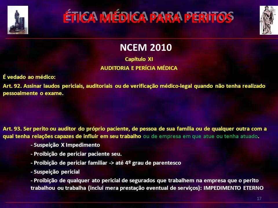 17 ÉTICA MÉDICA PARA PERITOS NCEM 2010 Capítulo XI AUDITORIA E PERÍCIA MÉDICA É vedado ao médico: Art.