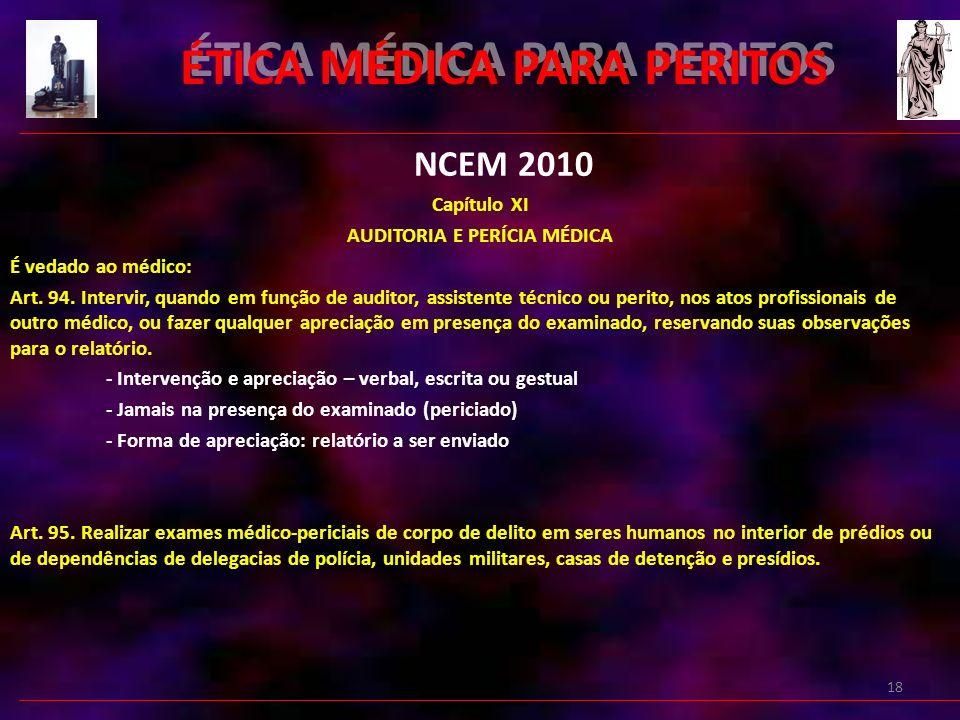 18 ÉTICA MÉDICA PARA PERITOS NCEM 2010 Capítulo XI AUDITORIA E PERÍCIA MÉDICA É vedado ao médico: Art.
