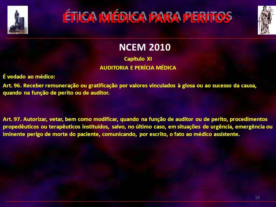19 ÉTICA MÉDICA PARA PERITOS NCEM 2010 Capítulo XI AUDITORIA E PERÍCIA MÉDICA É vedado ao médico: Art.