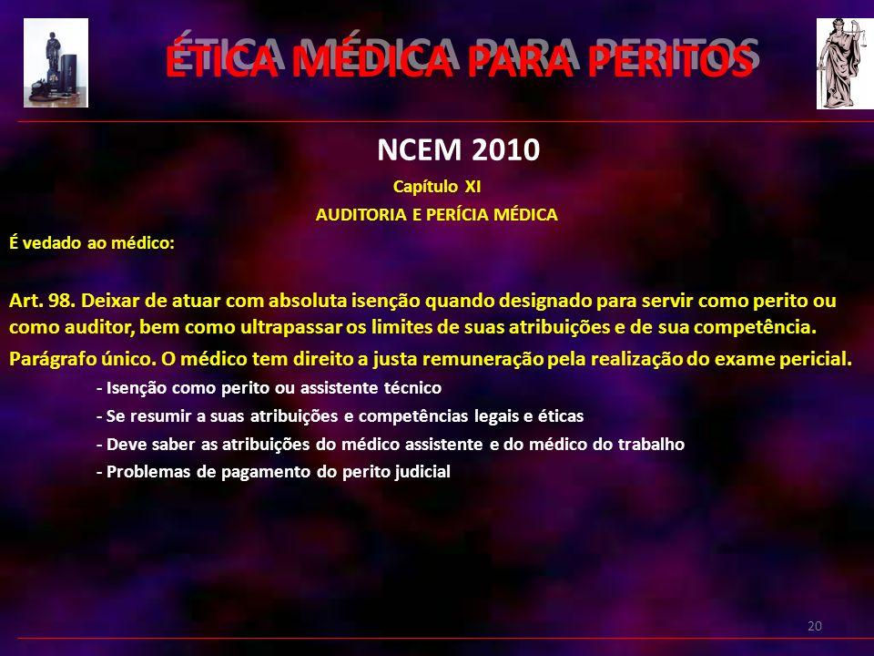 20 ÉTICA MÉDICA PARA PERITOS NCEM 2010 Capítulo XI AUDITORIA E PERÍCIA MÉDICA É vedado ao médico: Art.