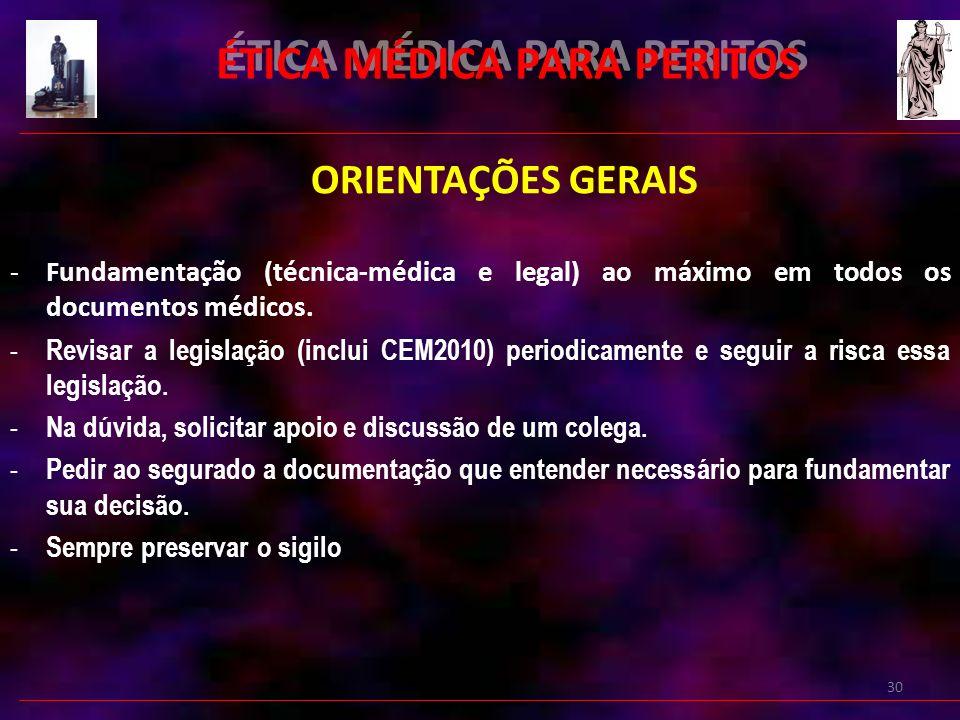 30 ÉTICA MÉDICA PARA PERITOS ORIENTAÇÕES GERAIS -Fundamentação (técnica-médica e legal) ao máximo em todos os documentos médicos.