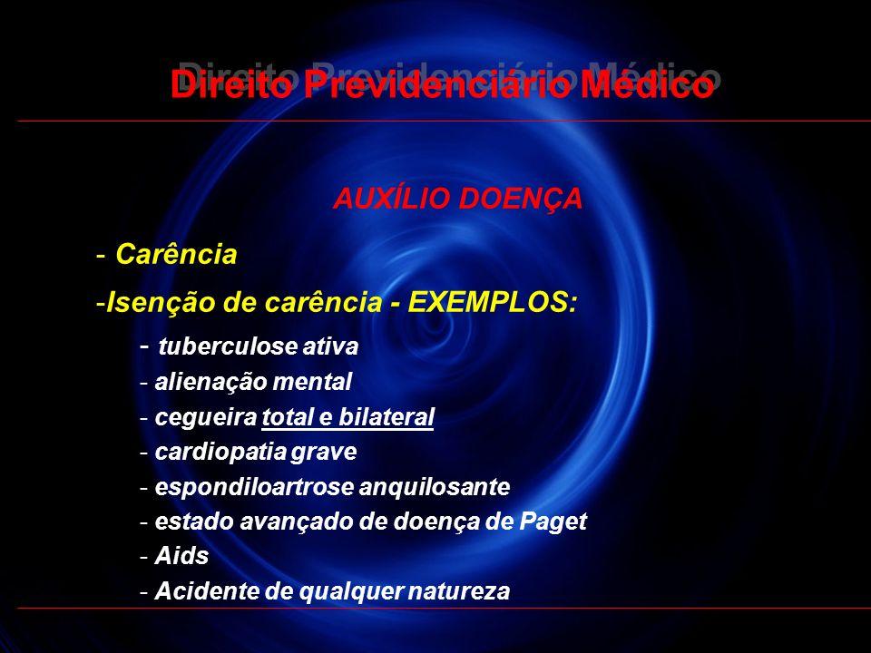 22 Direito Previdenciário Médico AUXÍLIO DOENÇA - Carência -Isenção de carência - EXEMPLOS: - tuberculose ativa - alienação mental - cegueira total e
