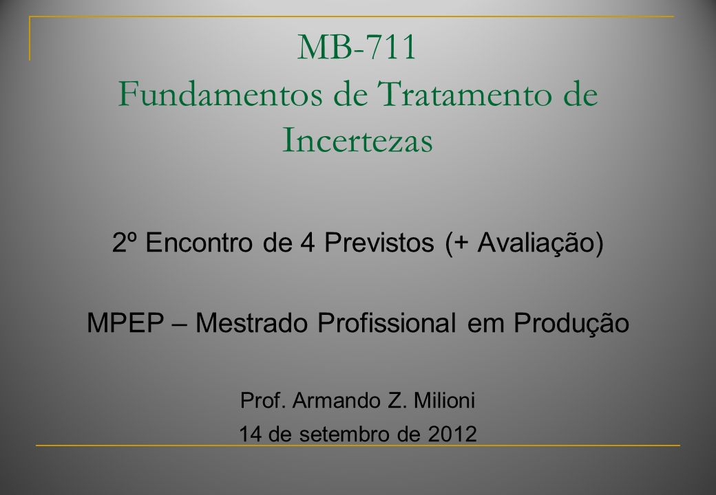 MB-711 Fundamentos de Tratamento de Incertezas 2º Encontro de 4 Previstos (+ Avaliação) MPEP – Mestrado Profissional em Produção Prof. Armando Z. Mili