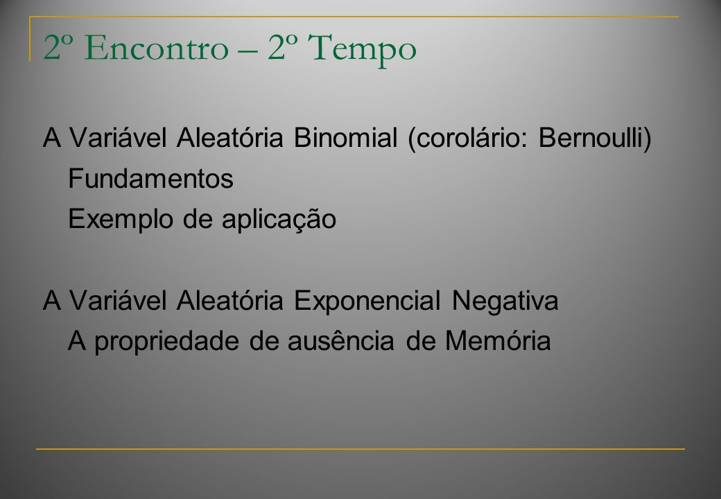 2º Encontro – 2º Tempo A Variável Aleatória Binomial (corolário: Bernoulli) Fundamentos Exemplo de aplicação A Variável Aleatória Exponencial Negativa