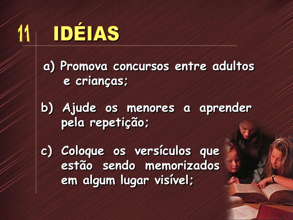 a) Promova concursos entre adultos e crianças; b) Ajude os menores a aprender pela repetição; c) Coloque os versículos que estão sendo memorizados em