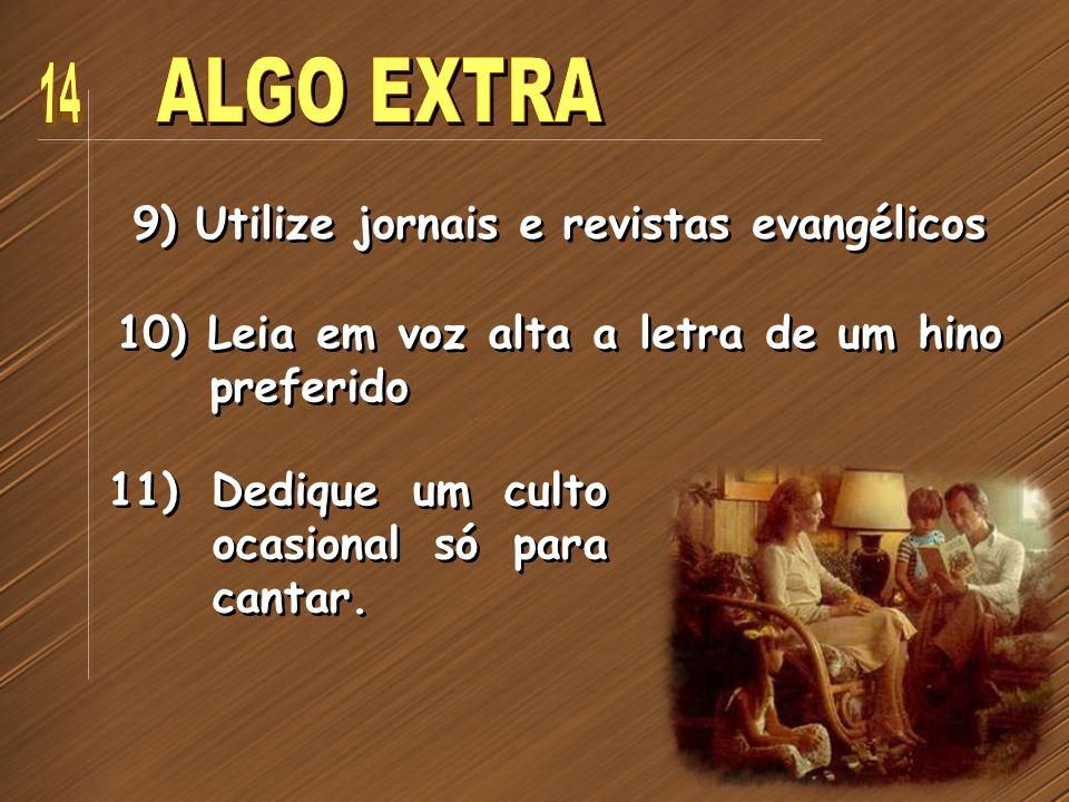 9) Utilize jornais e revistas evangélicos 10) Leia em voz alta a letra de um hino preferido 11) Dedique um culto ocasional só para cantar.