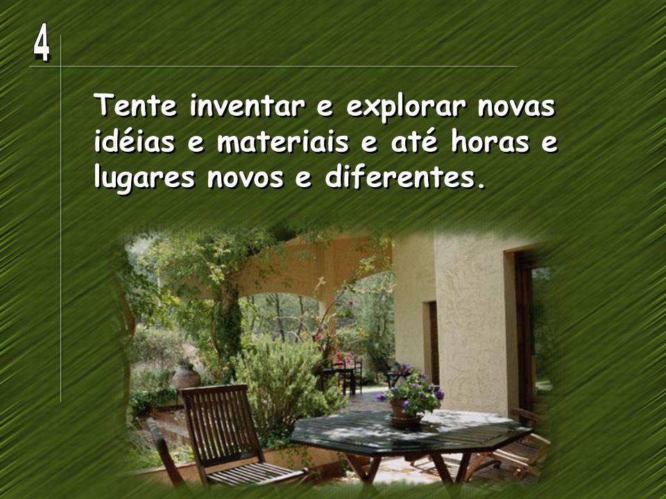 Tente inventar e explorar novas idéias e materiais e até horas e lugares novos e diferentes.