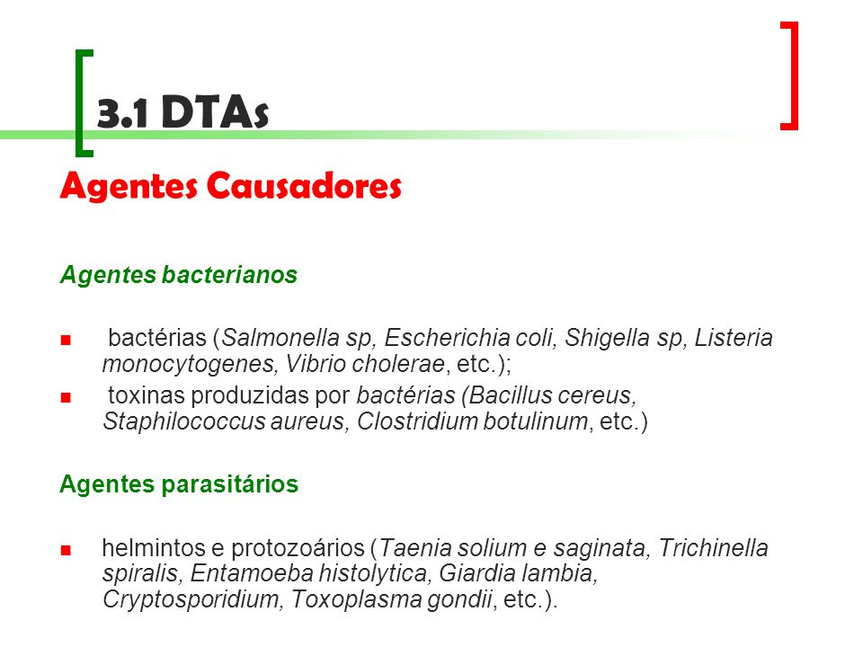 3.1 DTAs Agentes Causadores Agentes bacterianos bactérias (Salmonella sp, Escherichia coli, Shigella sp, Listeria monocytogenes, Vibrio cholerae, etc.