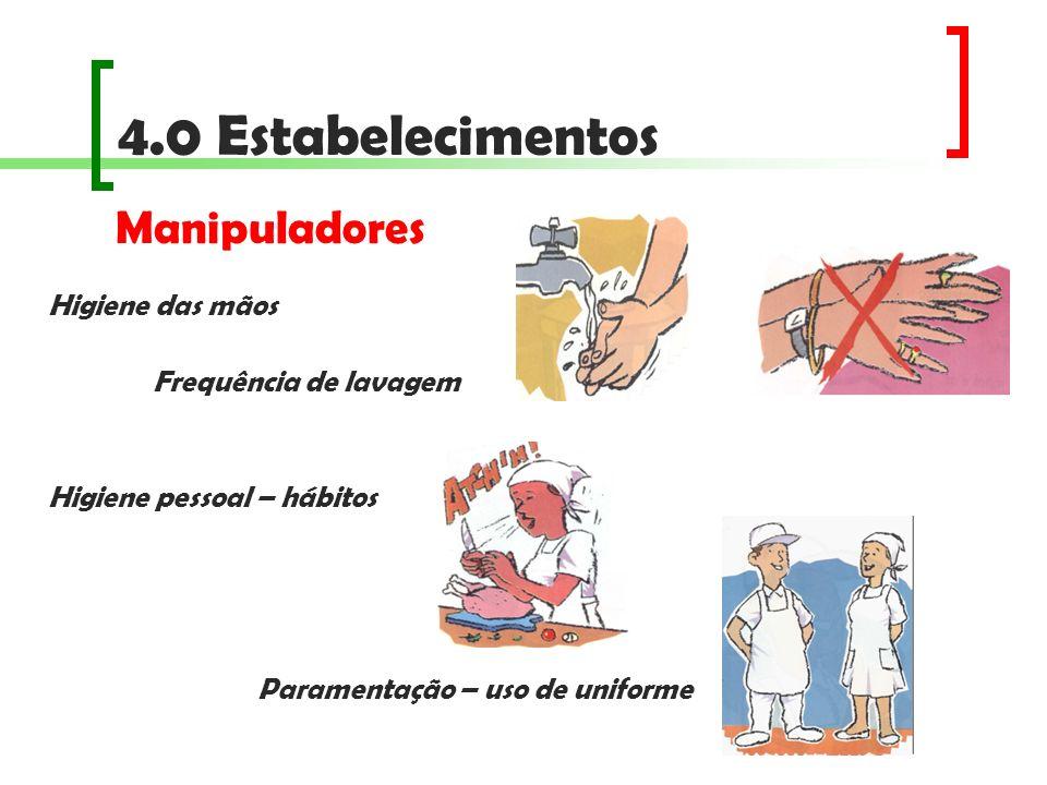 4.0 Estabelecimentos Higiene das mãos Frequência de lavagem Higiene pessoal – hábitos Paramentação – uso de uniforme Manipuladores