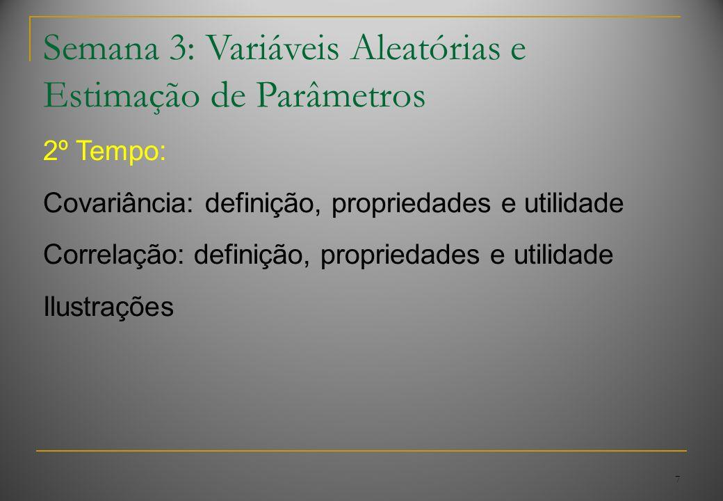 7 Semana 3: Variáveis Aleatórias e Estimação de Parâmetros 2º Tempo: Covariância: definição, propriedades e utilidade Correlação: definição, propriedades e utilidade Ilustrações