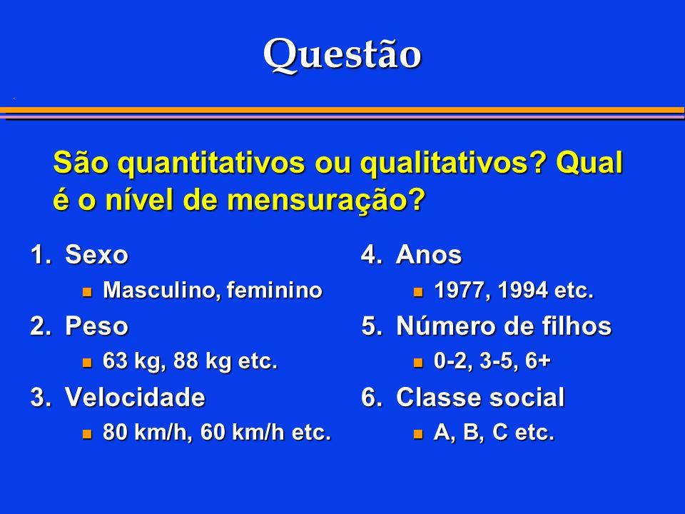. São quantitativos ou qualitativos? Qual é o nível de mensuração? Questão 1.Sexo Masculino, feminino Masculino, feminino 2.Peso 63 kg, 88 kg etc. 63