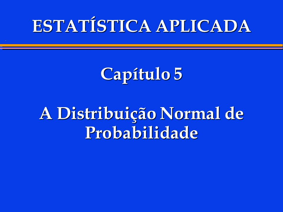 . Capítulo 5 A Distribuição Normal de Probabilidade ESTATÍSTICA APLICADA