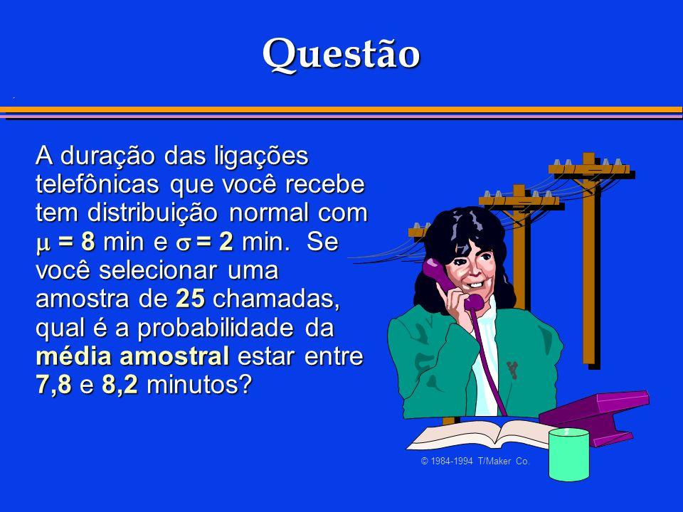. Questão A duração das ligações telefônicas que você recebe tem distribuição normal com = 8 min e = 2 min. Se você selecionar uma amostra de 25 chama