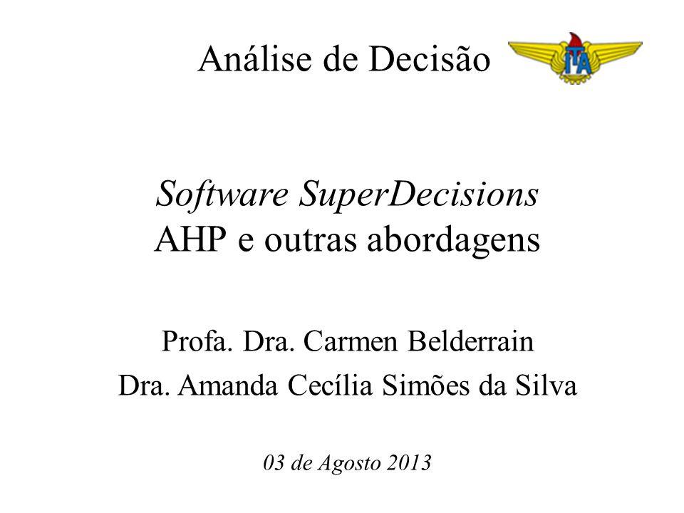 Análise de Decisão Software SuperDecisions AHP e outras abordagens Profa. Dra. Carmen Belderrain Dra. Amanda Cecília Simões da Silva 03 de Agosto 2013