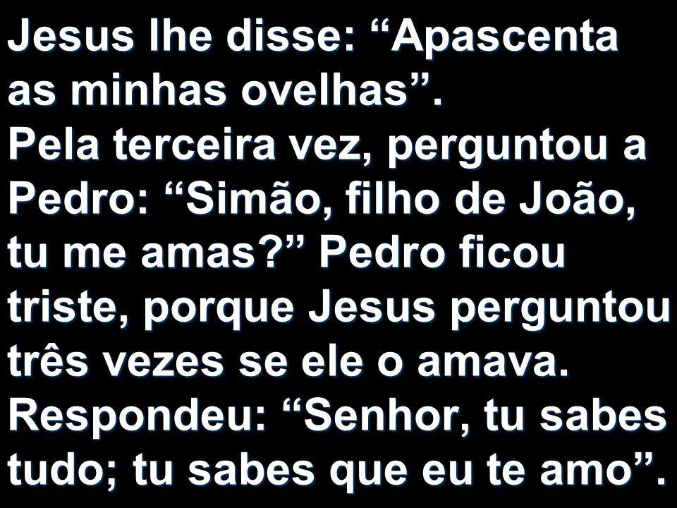 Jesus lhe disse: Apascenta as minhas ovelhas. Pela terceira vez, perguntou a Pedro: Simão, filho de João, tu me amas? Pedro ficou triste, porque Jesus