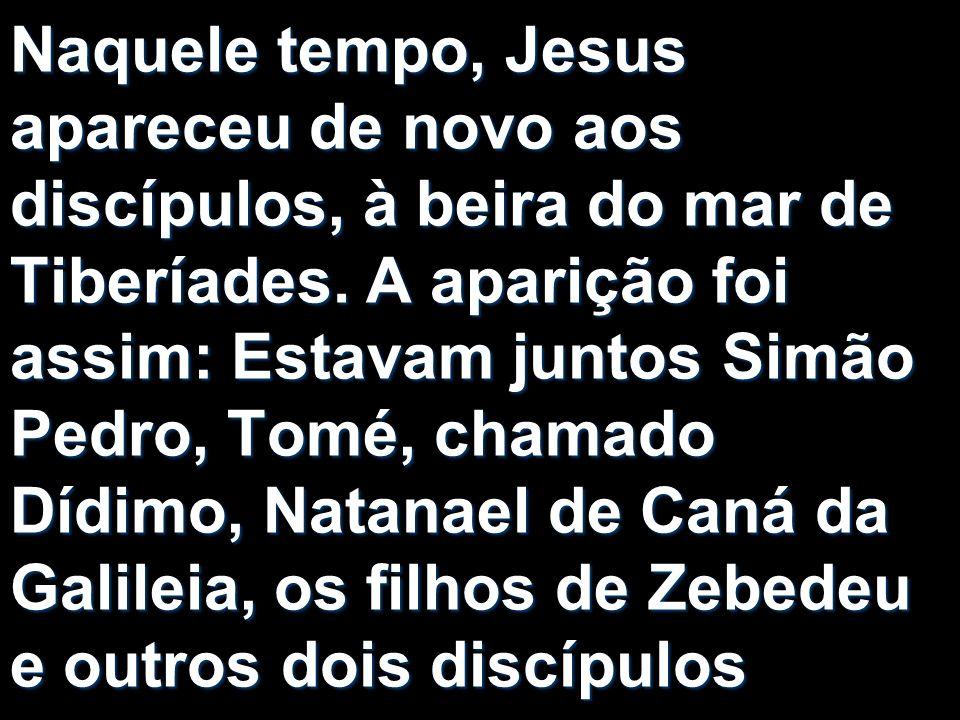 Naquele tempo, Jesus apareceu de novo aos discípulos, à beira do mar de Tiberíades. A aparição foi assim: Estavam juntos Simão Pedro, Tomé, chamado Dí