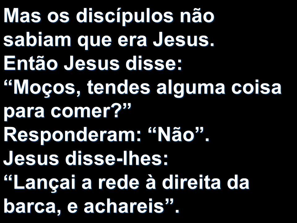 Mas os discípulos não sabiam que era Jesus. Então Jesus disse: Moços, tendes alguma coisa para comer? Responderam: Não. Jesus disse-lhes: Lançai a red