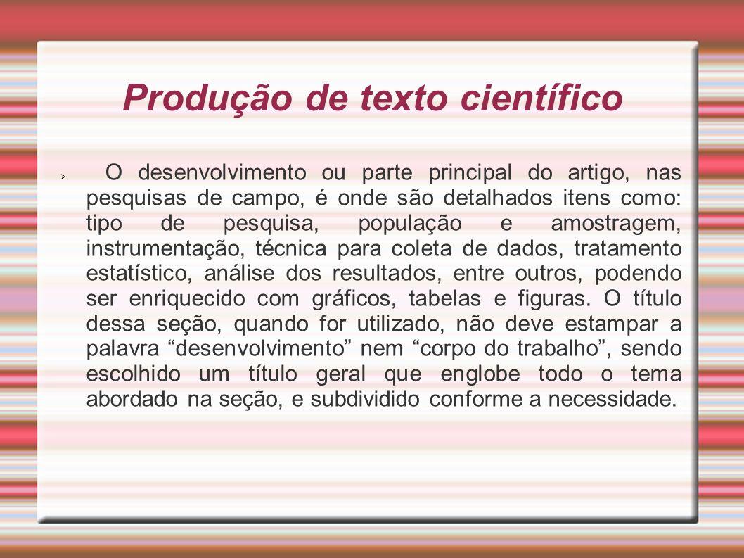 Produção de texto científico O desenvolvimento ou parte principal do artigo, nas pesquisas de campo, é onde são detalhados itens como: tipo de pesquis