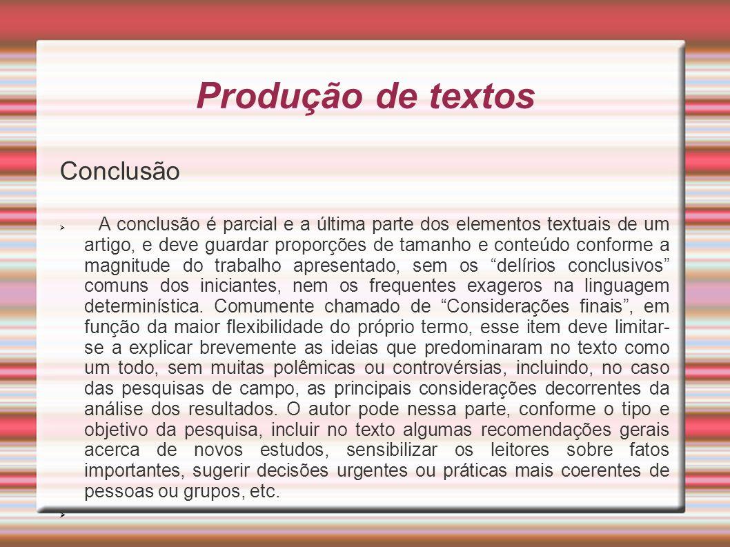 Produção de textos Conclusão A conclusão é parcial e a última parte dos elementos textuais de um artigo, e deve guardar proporções de tamanho e conteú