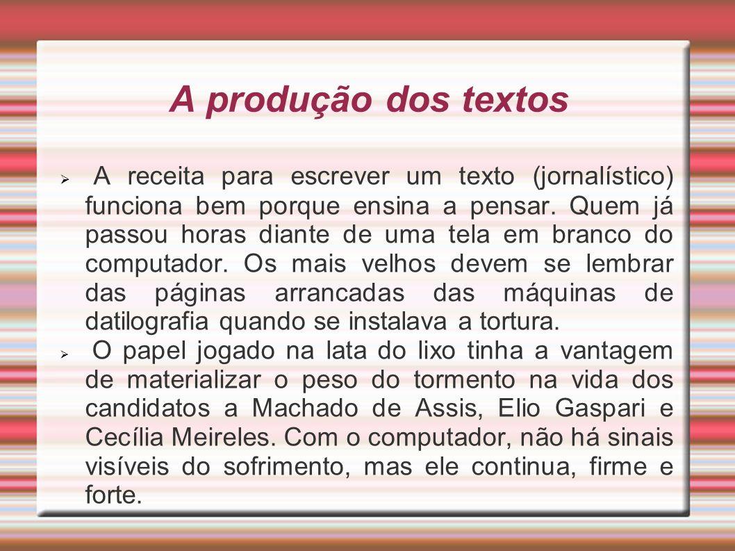 A produção dos textos A receita para escrever um texto (jornalístico) funciona bem porque ensina a pensar. Quem já passou horas diante de uma tela em