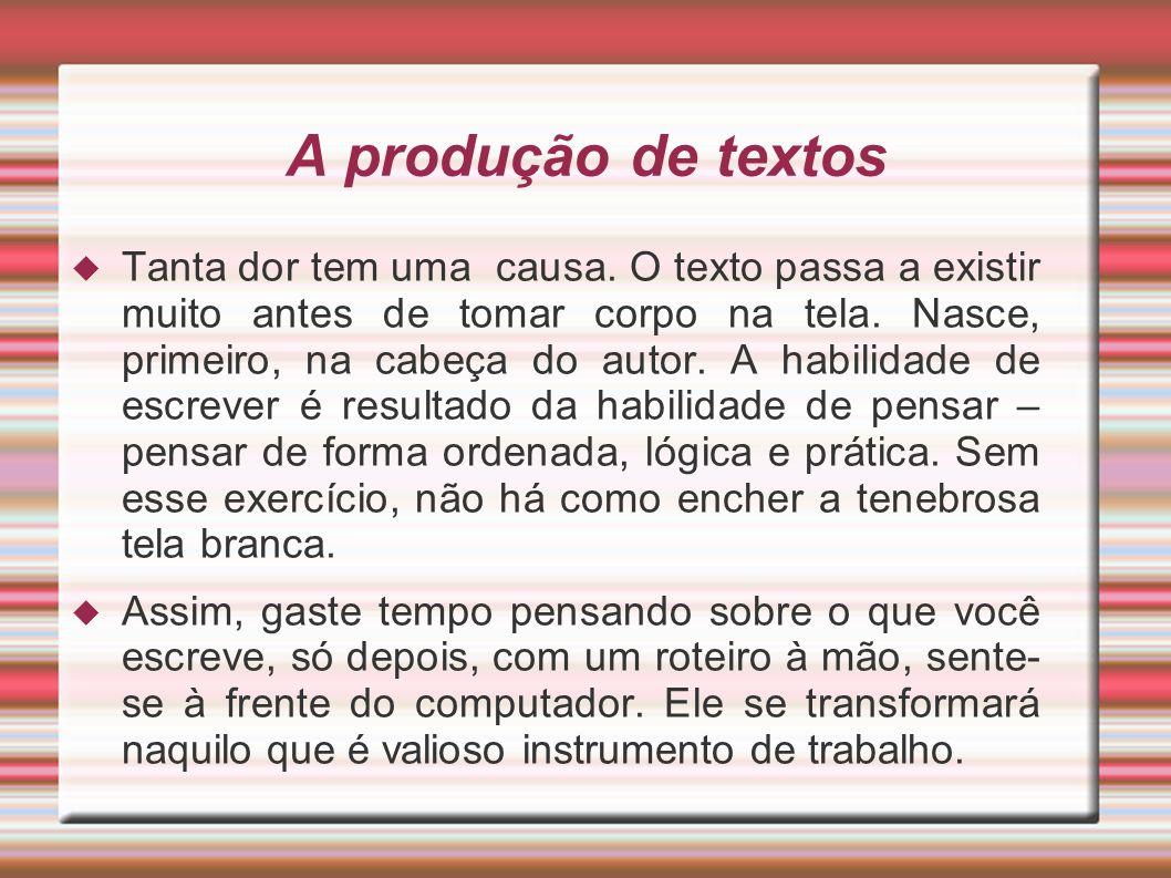 A produção de textos Tanta dor tem uma causa. O texto passa a existir muito antes de tomar corpo na tela. Nasce, primeiro, na cabeça do autor. A habil