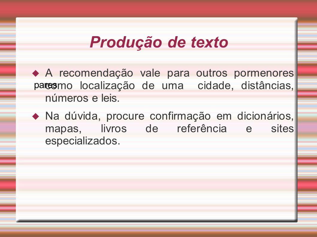 Produção de texto A recomendação vale para outros pormenores como localização de uma cidade, distâncias, números e leis. Na dúvida, procure confirmaçã