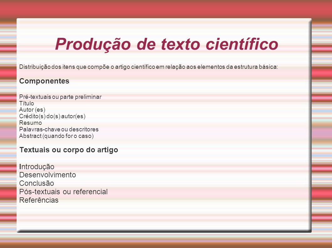 Produção de texto científico Distribuição dos itens que compõe o artigo científico em relação aos elementos da estrutura básica: Componentes Pré-textu