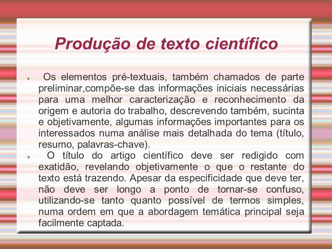Produção de texto científico Os elementos pré-textuais, também chamados de parte preliminar,compõe-se das informações iniciais necessárias para uma me