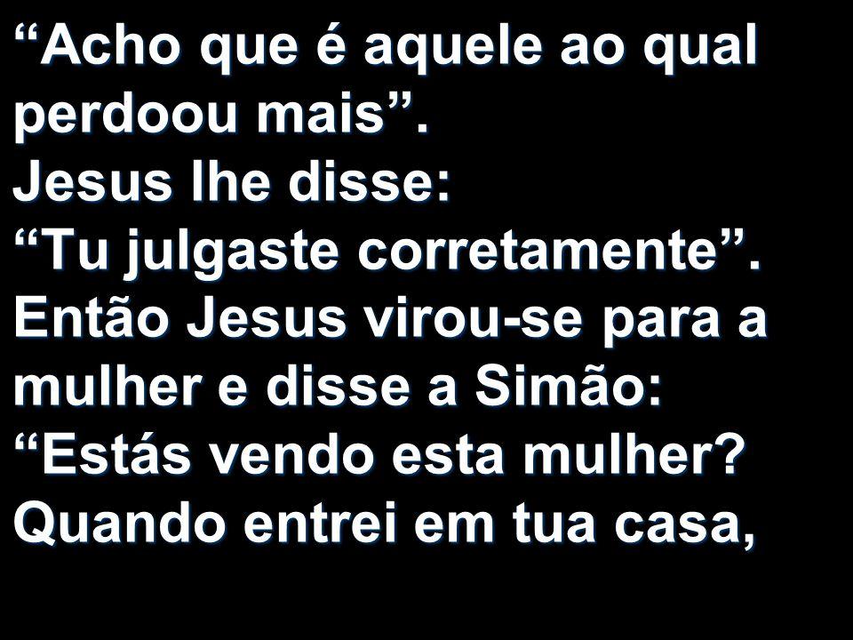 Acho que é aquele ao qual perdoou mais. Jesus lhe disse: Tu julgaste corretamente. Então Jesus virou-se para a mulher e disse a Simão: Estás vendo est