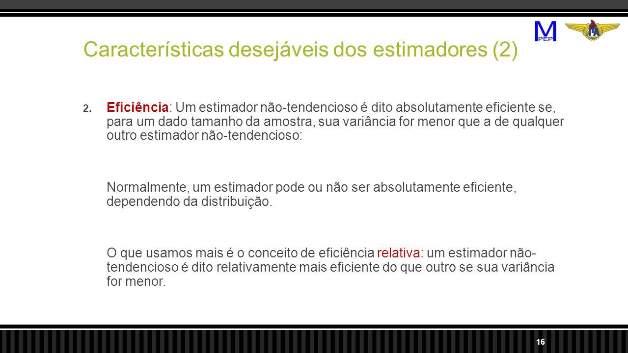 Características desejáveis dos estimadores (2) 2. Eficiência: Um estimador não-tendencioso é dito absolutamente eficiente se, para um dado tamanho da