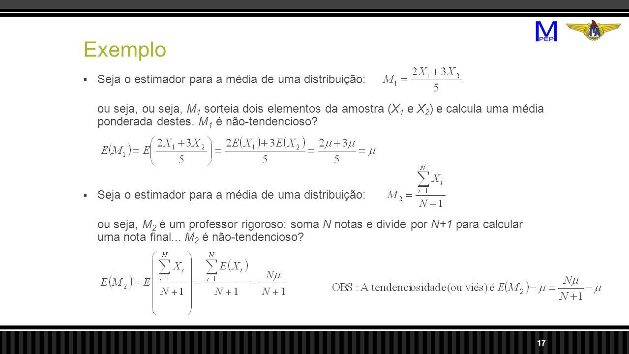 Exemplo Seja o estimador para a média de uma distribuição: ou seja, ou seja, M 1 sorteia dois elementos da amostra (X 1 e X 2 ) e calcula uma média ponderada destes.
