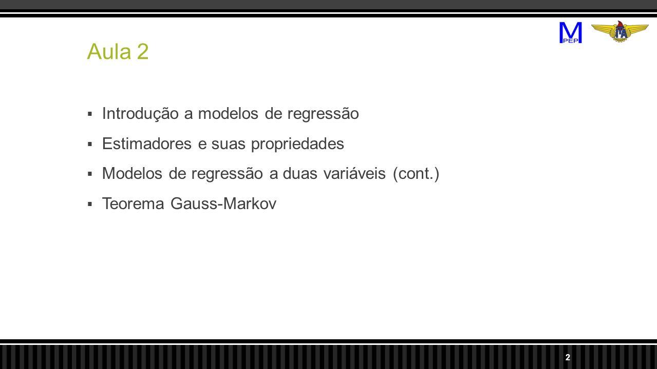 Aula 2 Introdução a modelos de regressão Estimadores e suas propriedades Modelos de regressão a duas variáveis (cont.) Teorema Gauss-Markov 2