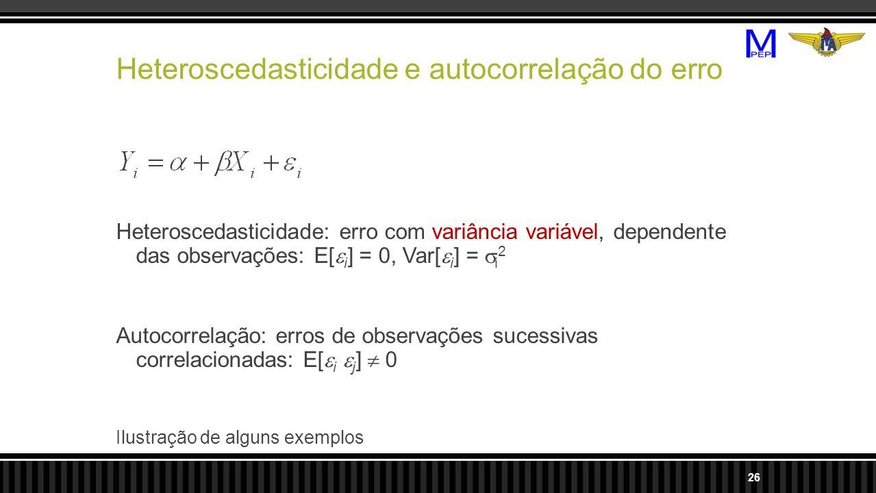Heteroscedasticidade: erro com variância variável, dependente das observações: E[ i ] = 0, Var[ i ] = i 2 Autocorrelação: erros de observações sucessi