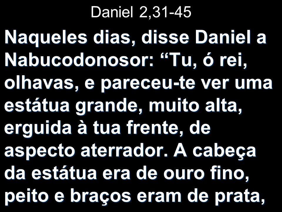 Daniel 2,31-45 Naqueles dias, disse Daniel a Nabucodonosor: Tu, ó rei, olhavas, e pareceu-te ver uma estátua grande, muito alta, erguida à tua frente,