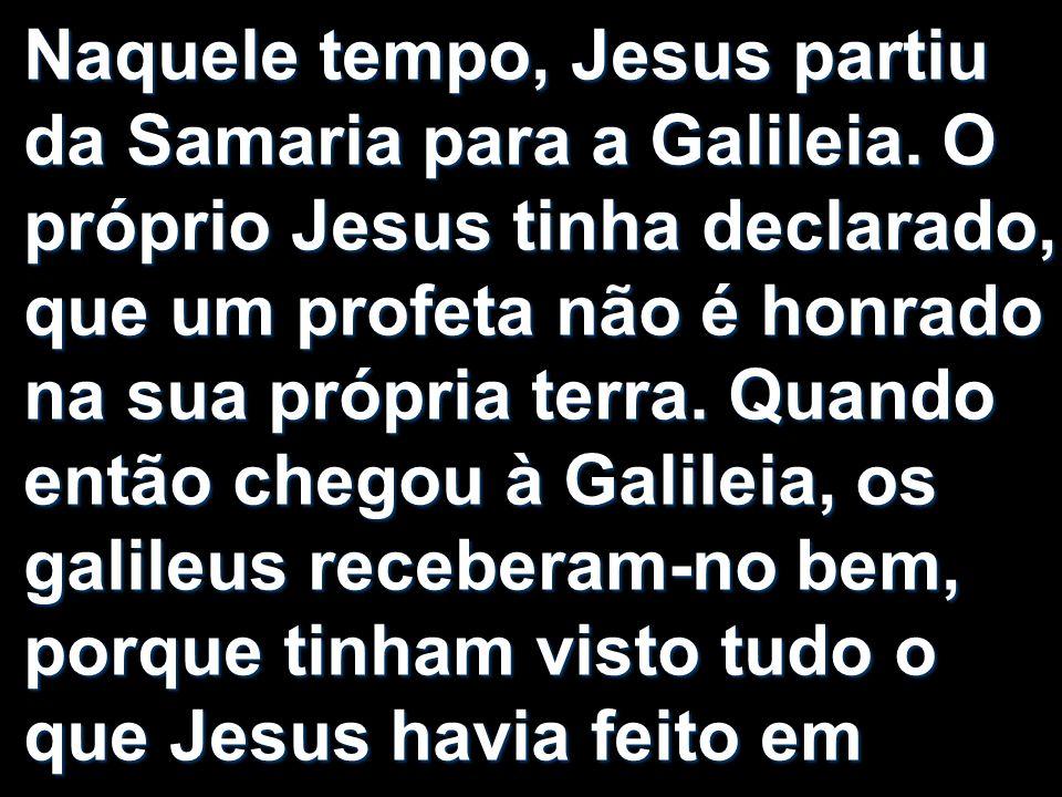 Naquele tempo, Jesus partiu da Samaria para a Galileia. O próprio Jesus tinha declarado, que um profeta não é honrado na sua própria terra. Quando ent