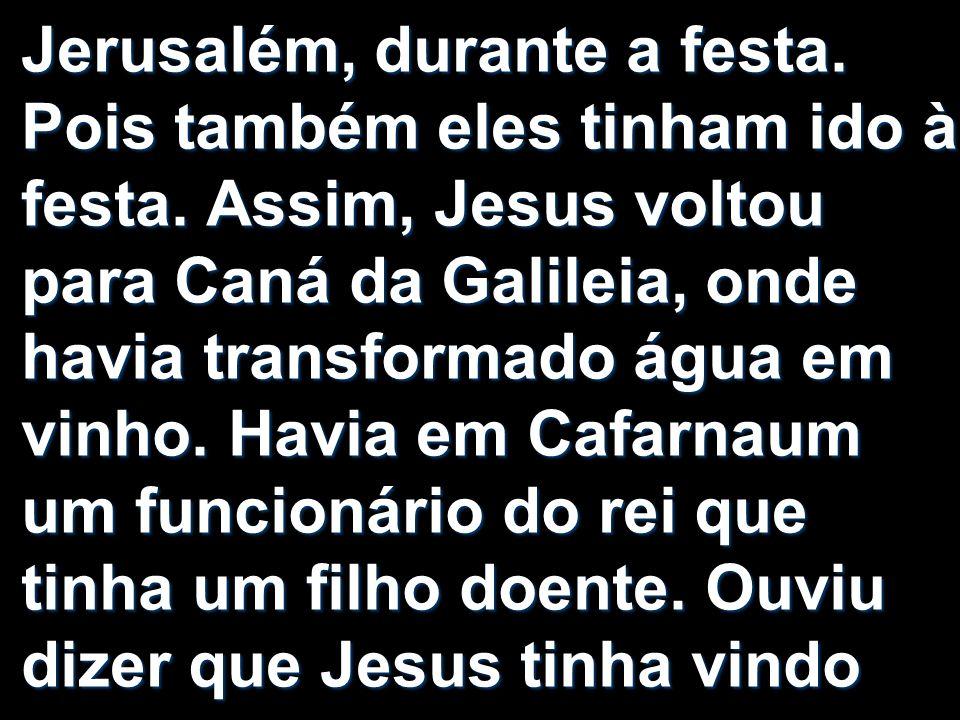 Jerusalém, durante a festa. Pois também eles tinham ido à festa. Assim, Jesus voltou para Caná da Galileia, onde havia transformado água em vinho. Hav