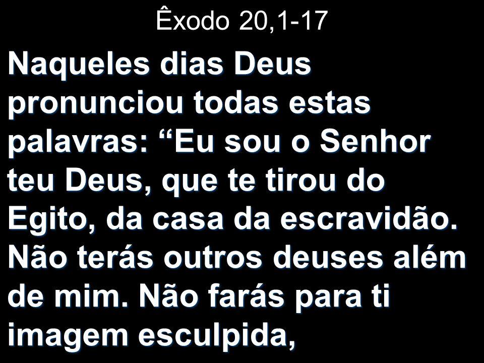 Êxodo 20,1-17 Naqueles dias Deus pronunciou todas estas palavras: Eu sou o Senhor teu Deus, que te tirou do Egito, da casa da escravidão. Não terás ou