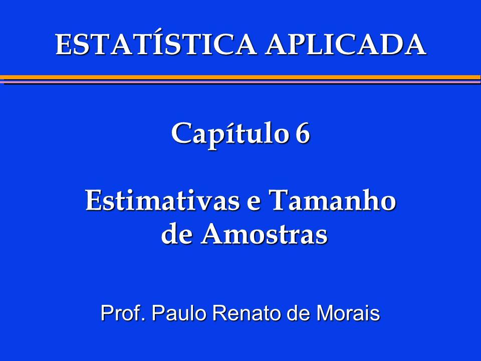 Capítulo 6 Estimativas e Tamanho de Amostras Prof. Paulo Renato de Morais ESTATÍSTICA APLICADA