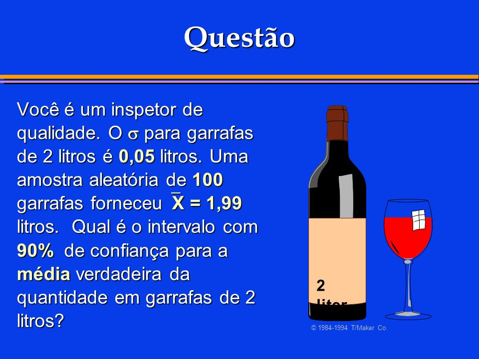 Questão Você é um inspetor de qualidade. O para garrafas de 2 litros é 0,05 litros. Uma amostra aleatória de 100 garrafas forneceu X = 1,99 litros. Qu