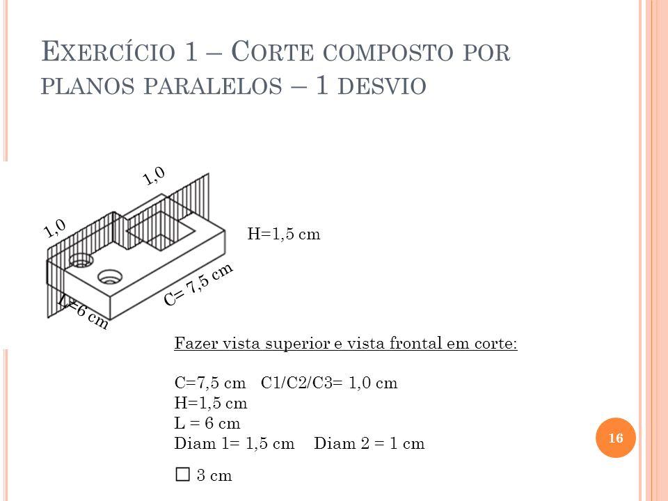 E XERCÍCIO 1 – C ORTE COMPOSTO POR PLANOS PARALELOS – 1 DESVIO 16 Fazer vista superior e vista frontal em corte: C=7,5 cm C1/C2/C3= 1,0 cm H=1,5 cm L