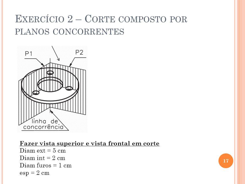 E XERCÍCIO 2 – C ORTE COMPOSTO POR PLANOS CONCORRENTES 17 Fazer vista superior e vista frontal em corte Diam ext = 5 cm Diam int = 2 cm Diam furos = 1