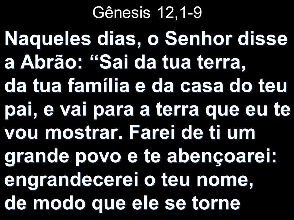 Gênesis 12,1-9 Naqueles dias, o Senhor disse a Abrão: Sai da tua terra, da tua família e da casa do teu pai, e vai para a terra que eu te vou mostrar.