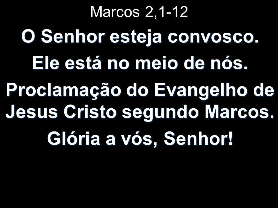Marcos 2,1-12 O Senhor esteja convosco. Ele está no meio de nós. Proclamação do Evangelho de Jesus Cristo segundo Marcos. Glória a vós, Senhor!