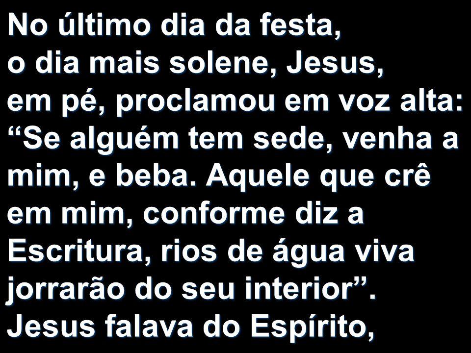 No último dia da festa, o dia mais solene, Jesus, em pé, proclamou em voz alta: Se alguém tem sede, venha a mim, e beba. Aquele que crê em mim, confor