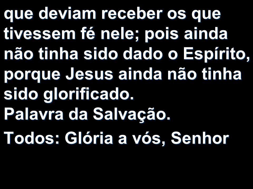 que deviam receber os que tivessem fé nele; pois ainda não tinha sido dado o Espírito, porque Jesus ainda não tinha sido glorificado. Palavra da Salva