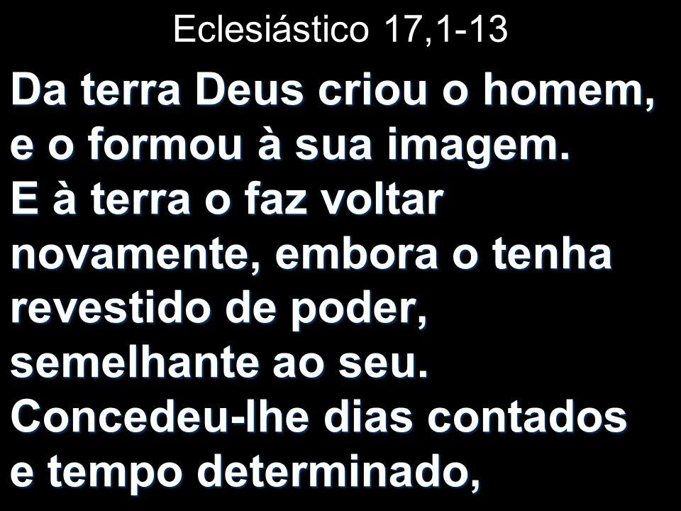 Eclesiástico 17,1-13 Da terra Deus criou o homem, e o formou à sua imagem. E à terra o faz voltar novamente, embora o tenha revestido de poder, semelh