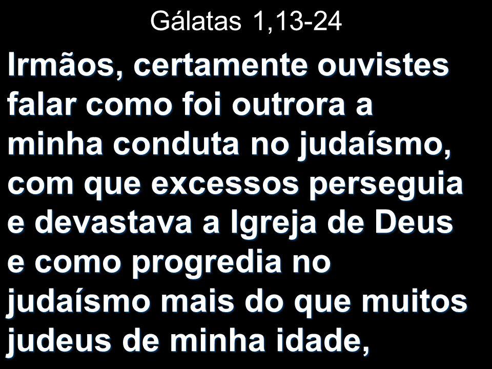 Gálatas 1,13-24 Irmãos, certamente ouvistes falar como foi outrora a minha conduta no judaísmo, com que excessos perseguia e devastava a Igreja de Deu